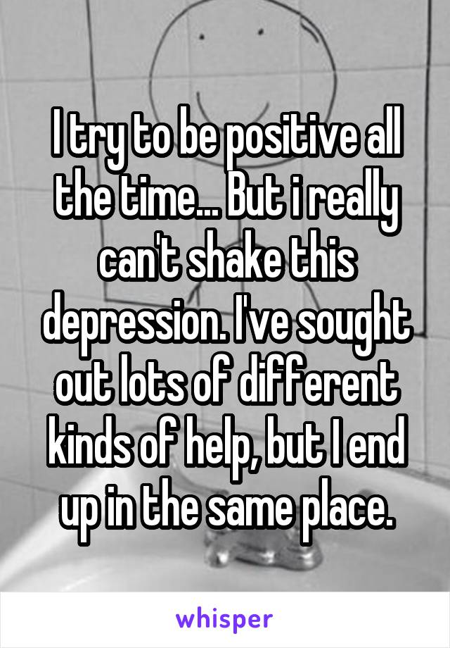 I try to be positive all the time... But i really can't shake this depression. I've sought out lots of different kinds of help, but I end up in the same place.