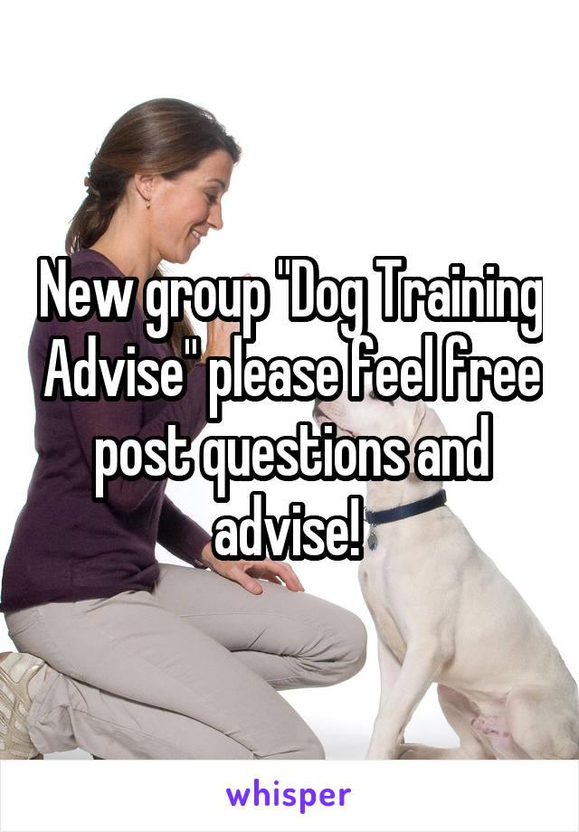 "New group ""Dog Training Advise"" please feel free post questions and advise!"