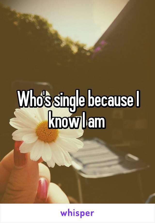 Who's single because I know I am