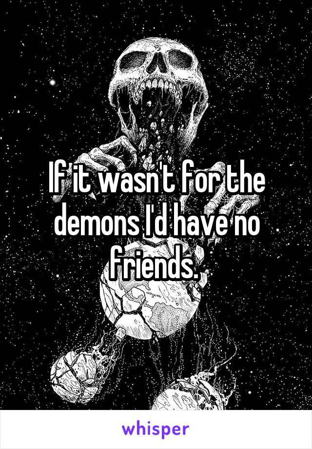 If it wasn't for the demons I'd have no friends.