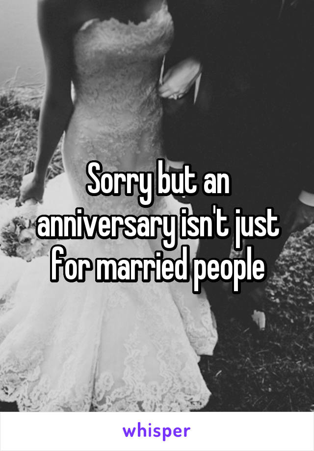 Sorry but an anniversary isn't just for married people