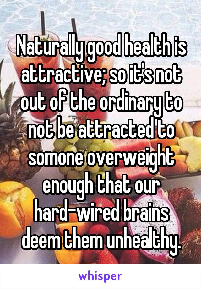 Naturally good health is attractive; so it's not out of the ordinary to not be attracted to somone overweight enough that our hard-wired brains deem them unhealthy.