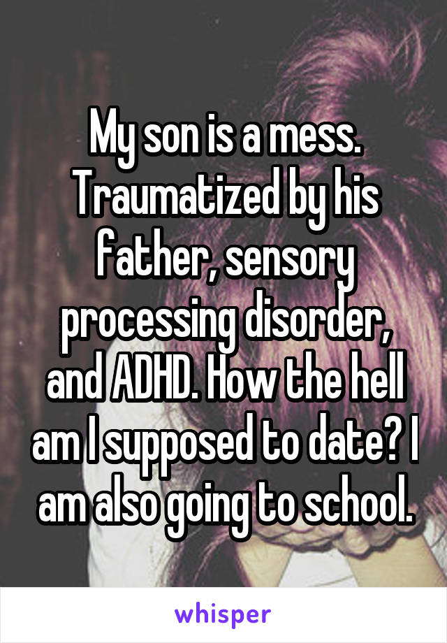 My son is a mess. Traumatized by his father, sensory processing disorder, and ADHD. How the hell am I supposed to date? I am also going to school.