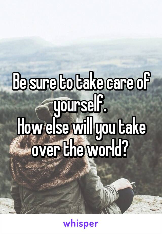 Be sure to take care of yourself.  How else will you take over the world?
