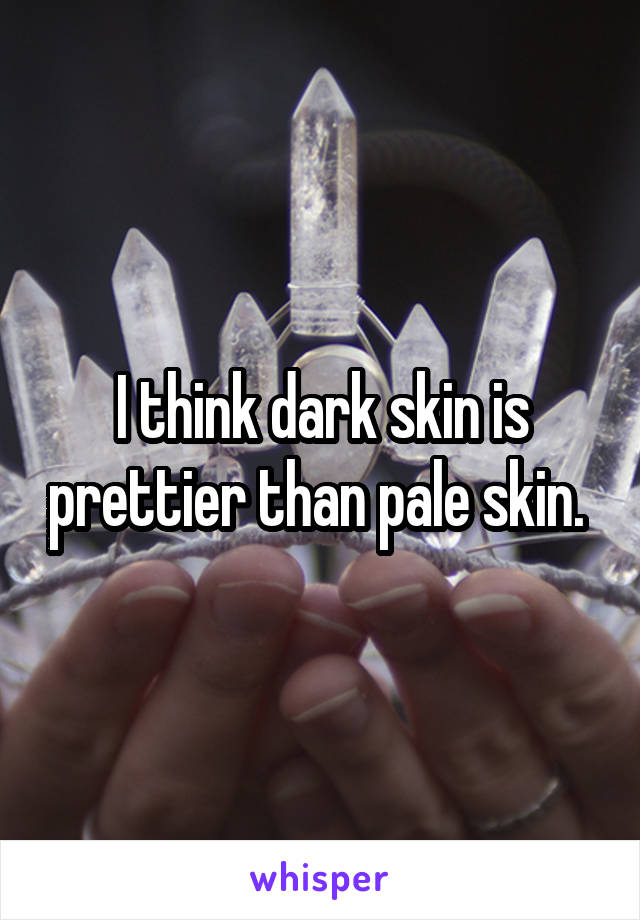I think dark skin is prettier than pale skin.