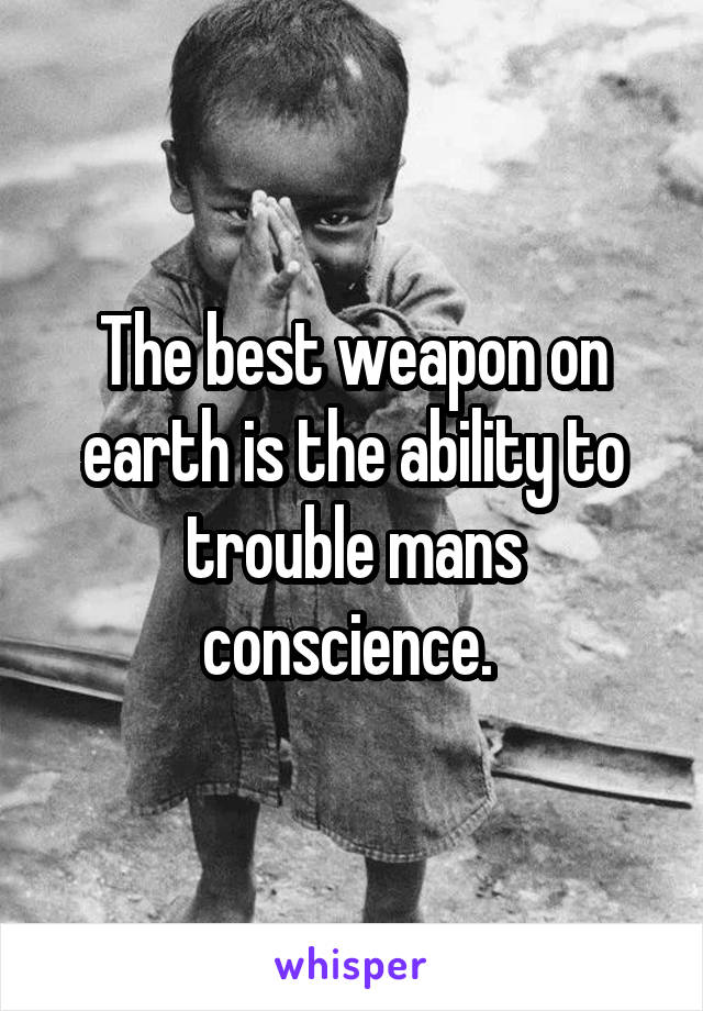 The best weapon on earth is the ability to trouble mans conscience.