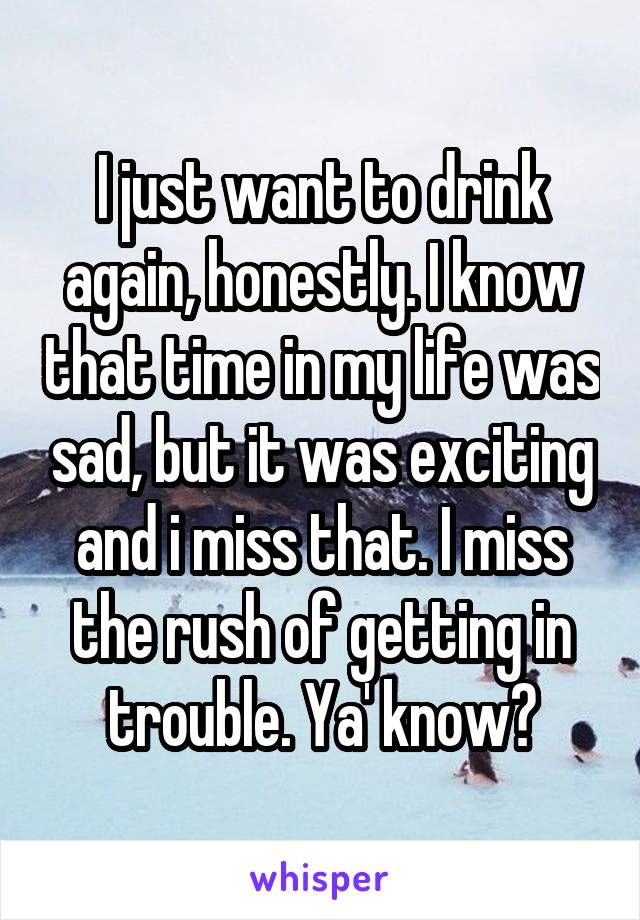 I just want to drink again, honestly. I know that time in my life was sad, but it was exciting and i miss that. I miss the rush of getting in trouble. Ya' know?