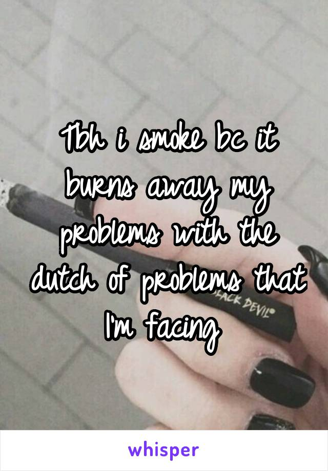 Tbh i smoke bc it burns away my problems with the dutch of problems that I'm facing