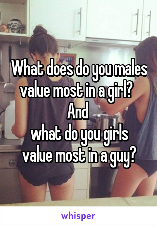 What does do you males value most in a girl?   And  what do you girls value most in a guy?