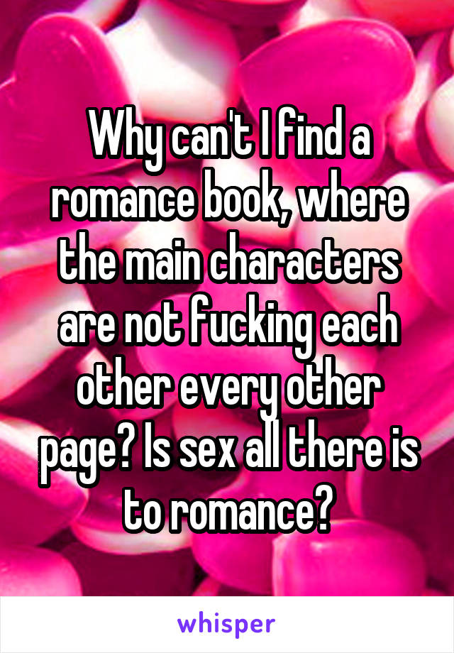 Why can't I find a romance book, where the main characters are not fucking each other every other page? Is sex all there is to romance?