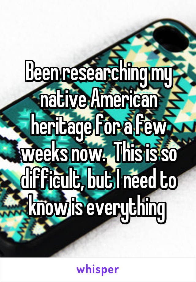Been researching my native American heritage for a few weeks now.  This is so difficult, but I need to know is everything