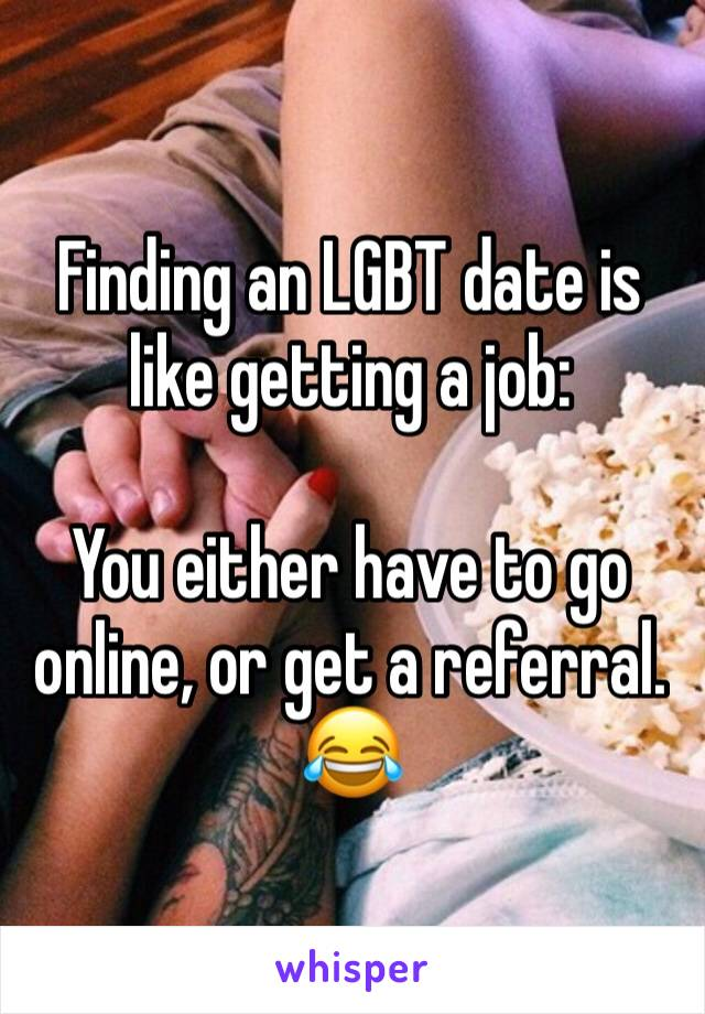Finding an LGBT date is like getting a job:   You either have to go online, or get a referral. 😂