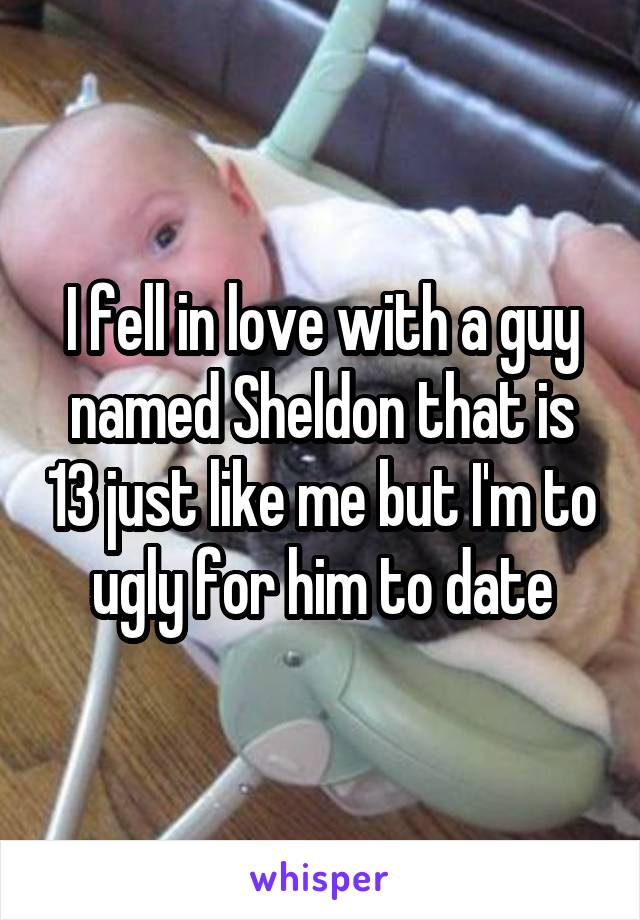 I fell in love with a guy named Sheldon that is 13 just like me but I'm to ugly for him to date
