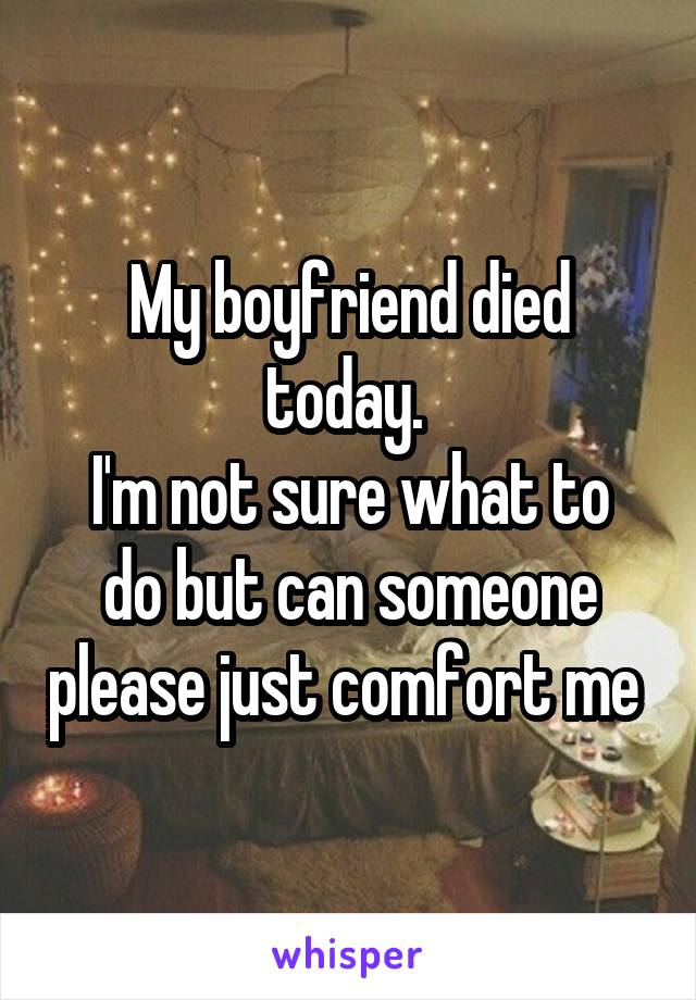 My boyfriend died today.  I'm not sure what to do but can someone please just comfort me