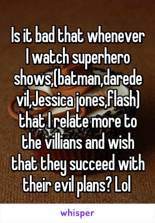 Is it bad that whenever I watch superhero shows,(batman,daredevil,Jessica jones,flash) that I relate more to the villians and wish that they succeed with their evil plans? Lol