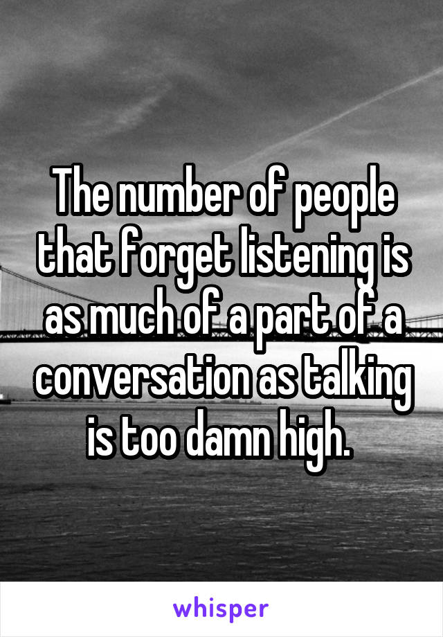 The number of people that forget listening is as much of a part of a conversation as talking is too damn high.