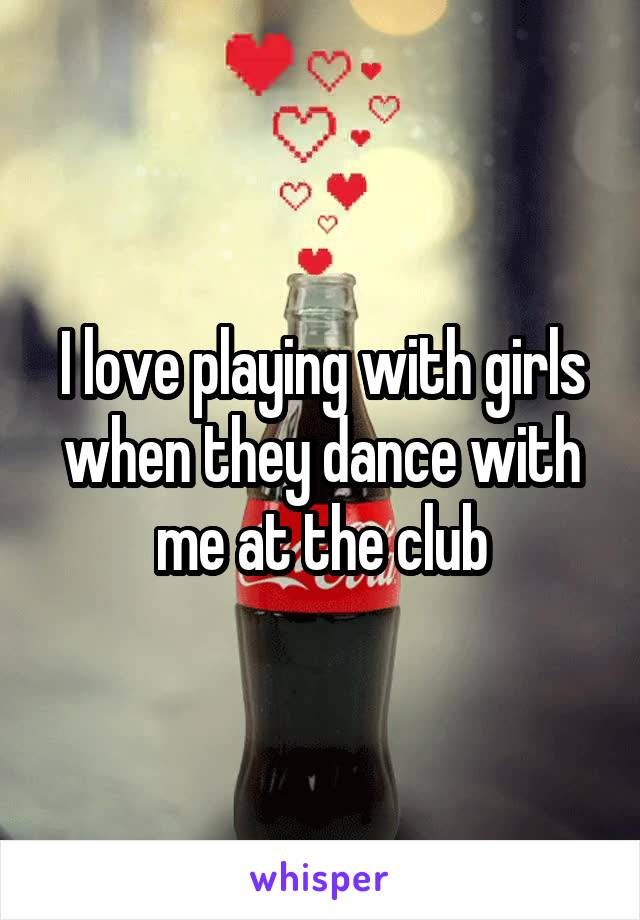 I love playing with girls when they dance with me at the club