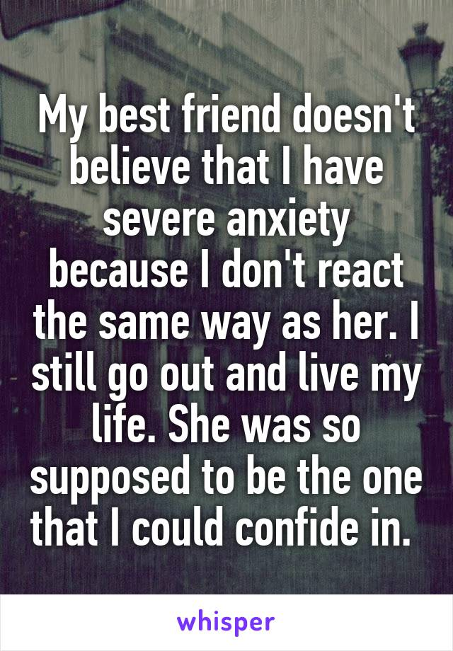My best friend doesn't believe that I have severe anxiety because I don't react the same way as her. I still go out and live my life. She was so supposed to be the one that I could confide in.