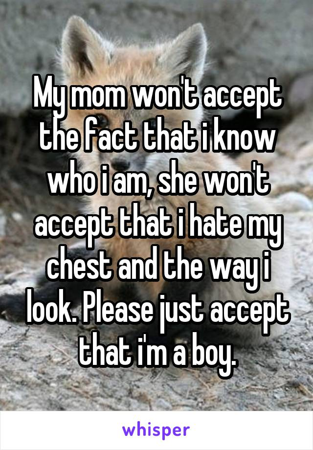 My mom won't accept the fact that i know who i am, she won't accept that i hate my chest and the way i look. Please just accept that i'm a boy.