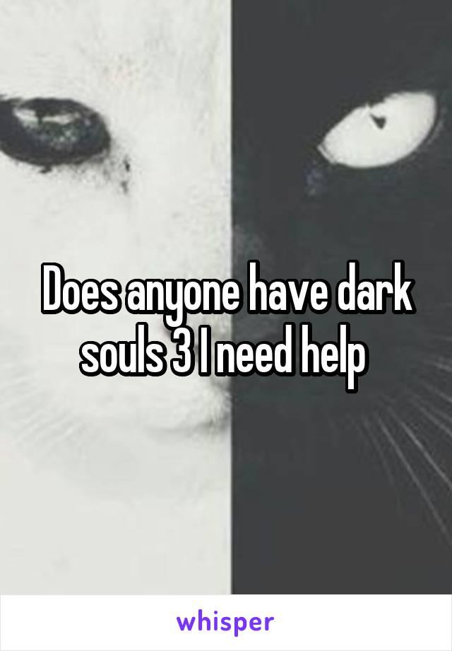 Does anyone have dark souls 3 I need help