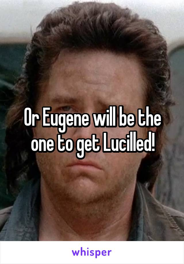 Or Eugene will be the one to get Lucilled!