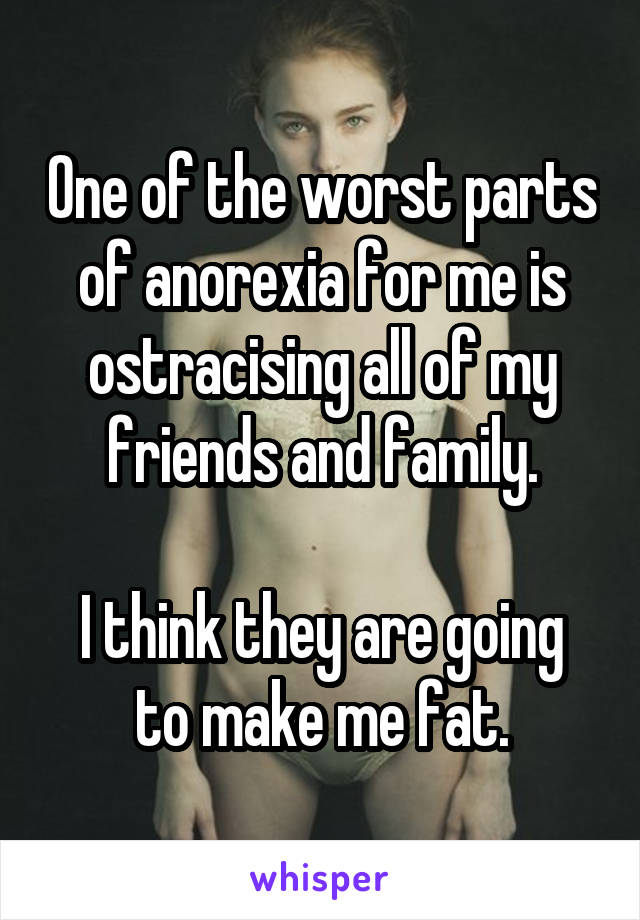 One of the worst parts of anorexia for me is ostracising all of my friends and family.  I think they are going to make me fat.