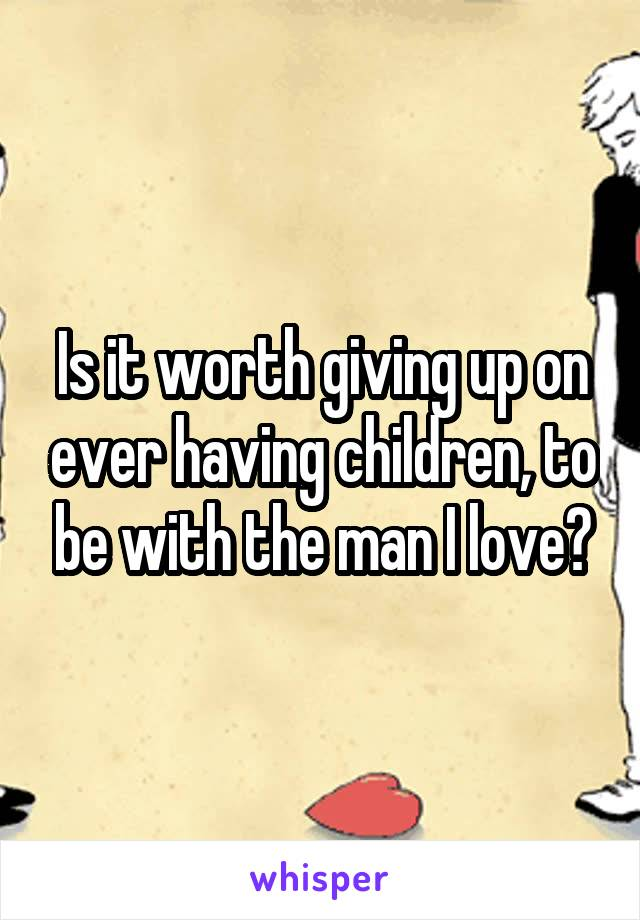 Is it worth giving up on ever having children, to be with the man I love?