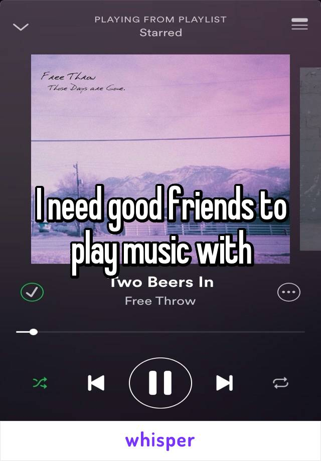 I need good friends to play music with