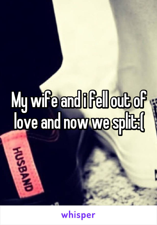 My wife and i fell out of love and now we split:(