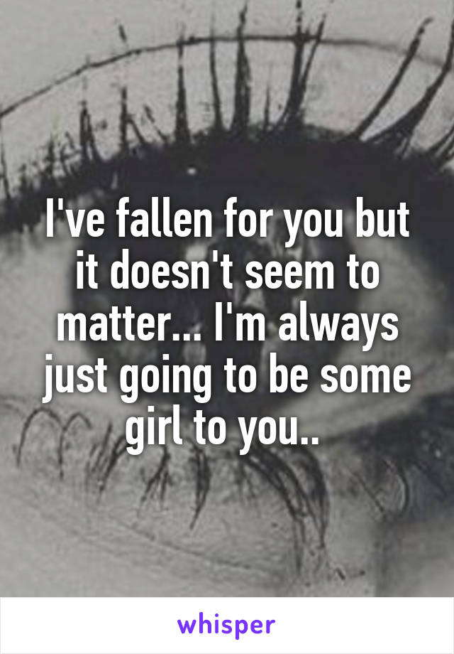 I've fallen for you but it doesn't seem to matter... I'm always just going to be some girl to you..