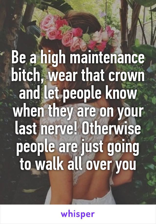 Be a high maintenance bitch, wear that crown and let people know when they are on your last nerve! Otherwise people are just going to walk all over you