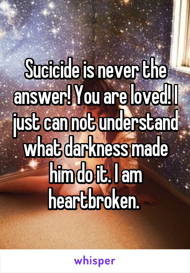 Sucicide is never the answer! You are loved! I just can not understand what darkness made him do it. I am heartbroken.