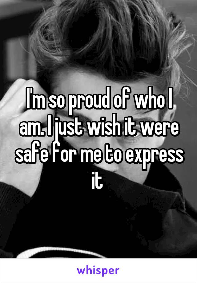 I'm so proud of who I am. I just wish it were safe for me to express it