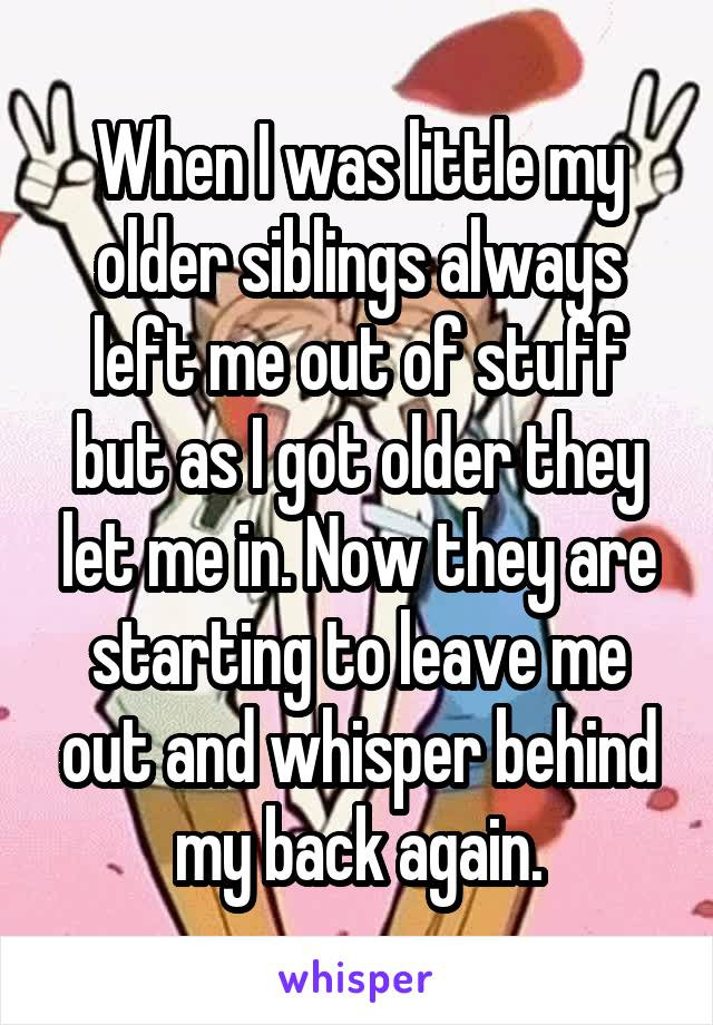 When I was little my older siblings always left me out of stuff but as I got older they let me in. Now they are starting to leave me out and whisper behind my back again.