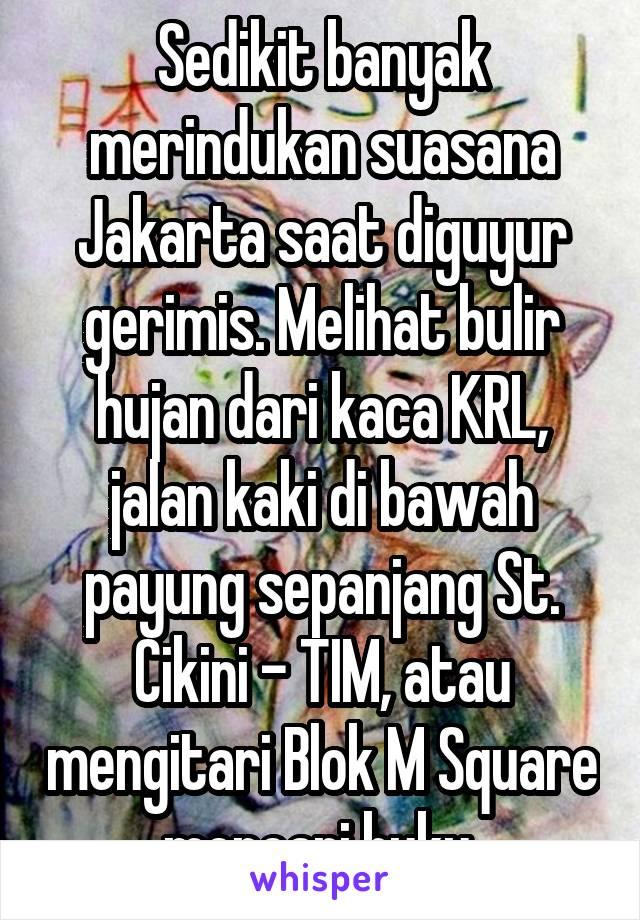 Sedikit banyak merindukan suasana Jakarta saat diguyur gerimis. Melihat bulir hujan dari kaca KRL, jalan kaki di bawah payung sepanjang St. Cikini - TIM, atau mengitari Blok M Square mencari buku.
