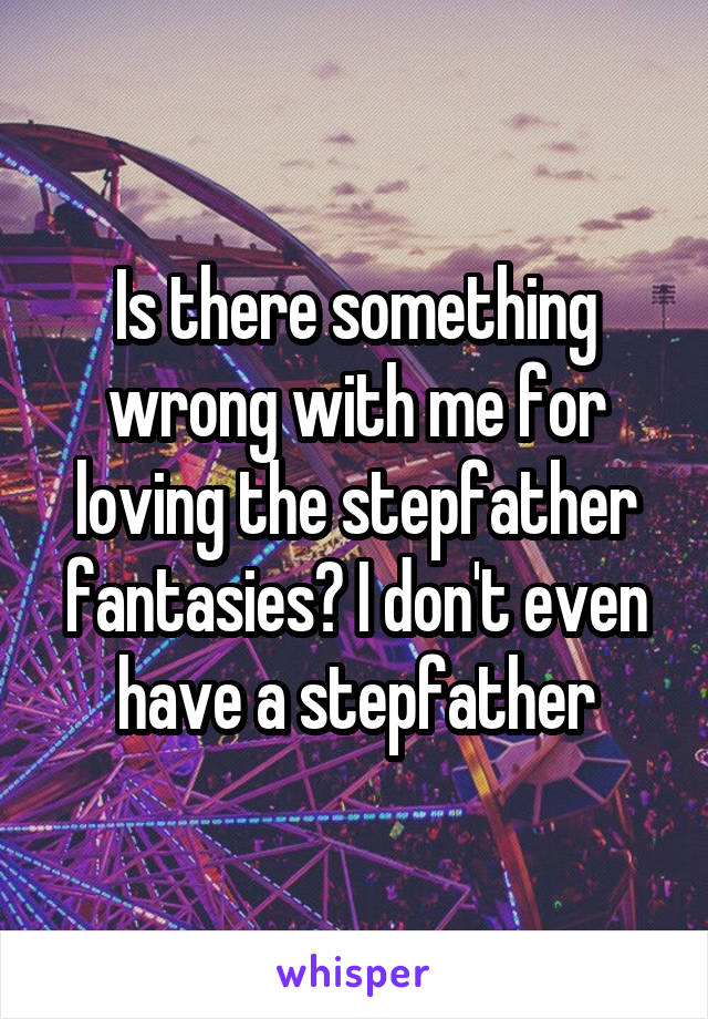 Is there something wrong with me for loving the stepfather fantasies? I don't even have a stepfather