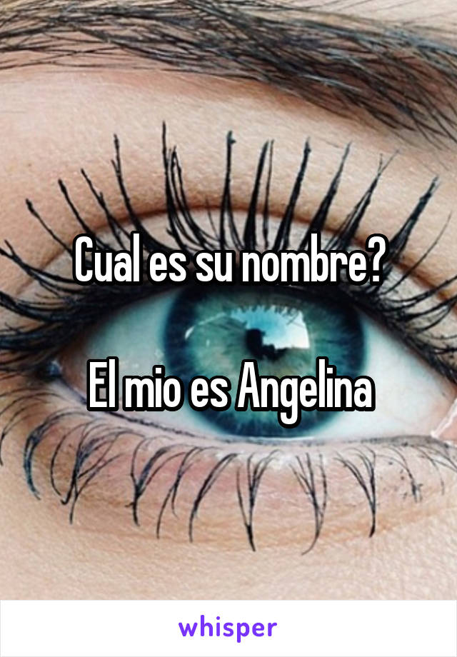 Cual es su nombre?  El mio es Angelina