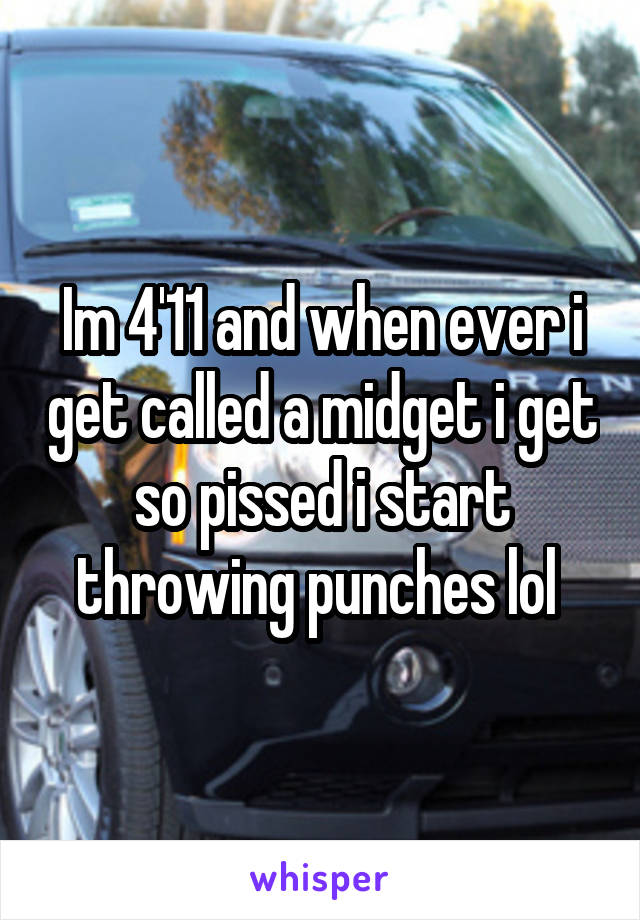 Im 4'11 and when ever i get called a midget i get so pissed i start throwing punches lol