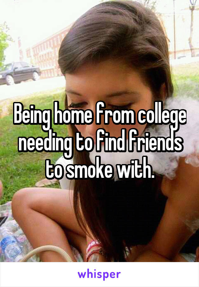 Being home from college needing to find friends to smoke with.