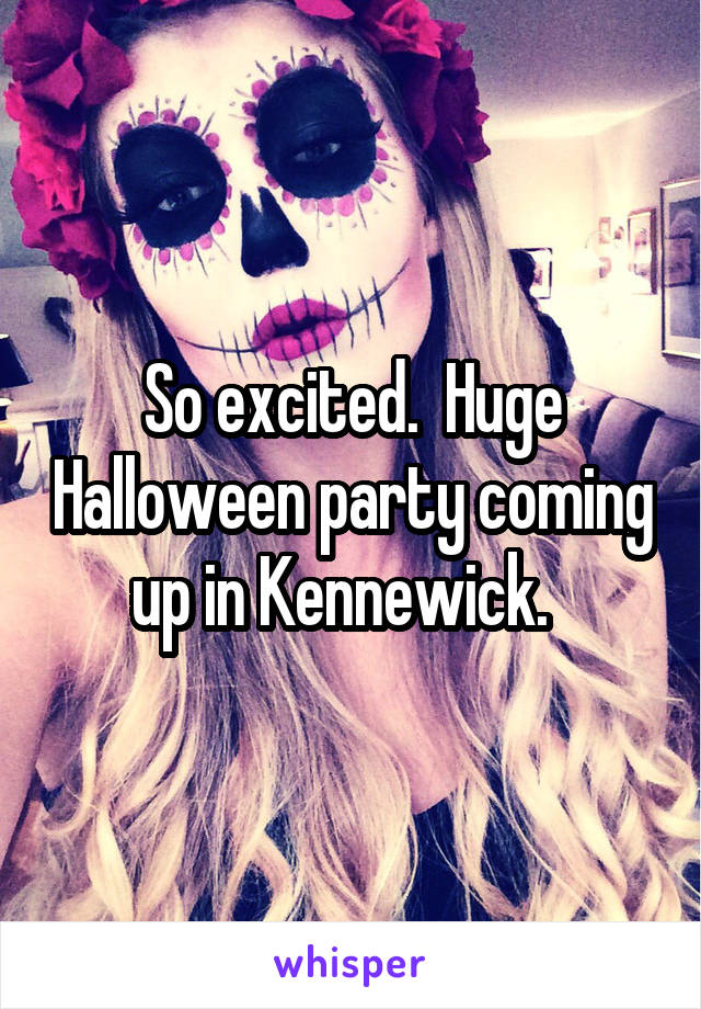 So excited.  Huge Halloween party coming up in Kennewick.