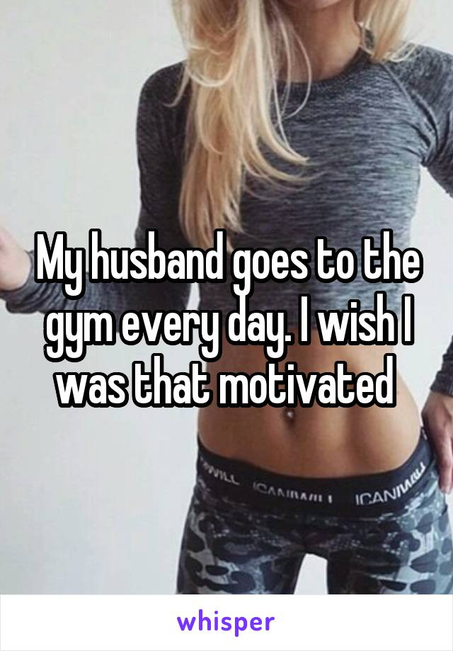My husband goes to the gym every day. I wish I was that motivated