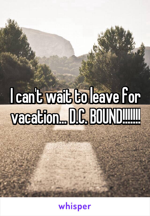 I can't wait to leave for vacation... D.C. BOUND!!!!!!!