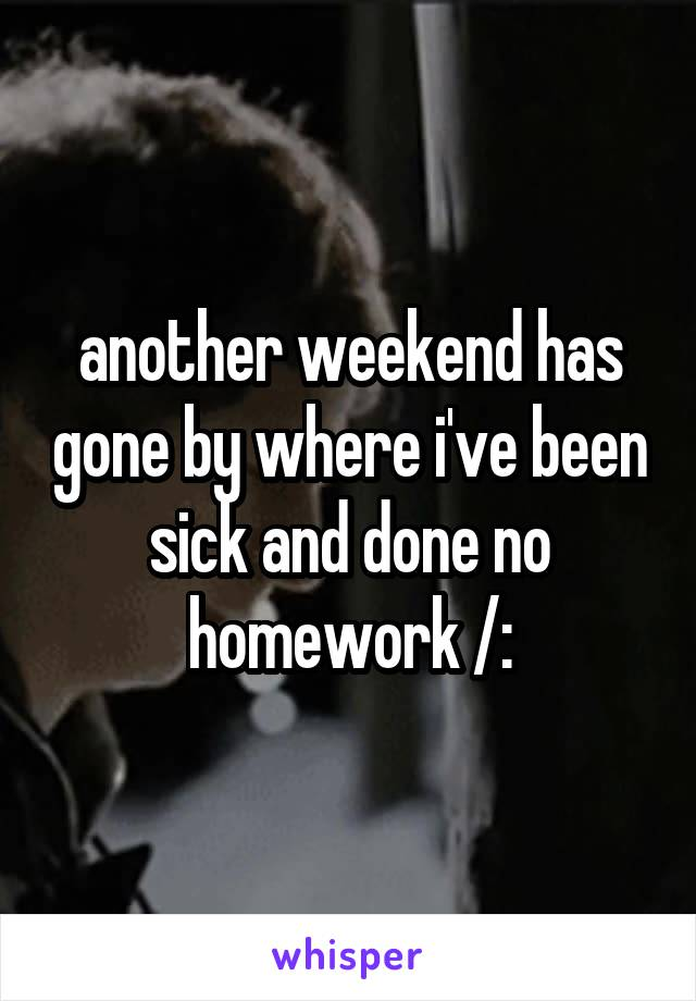 another weekend has gone by where i've been sick and done no homework /: