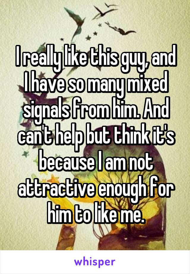 I really like this guy, and I have so many mixed signals from him. And can't help but think it's because I am not attractive enough for him to like me.