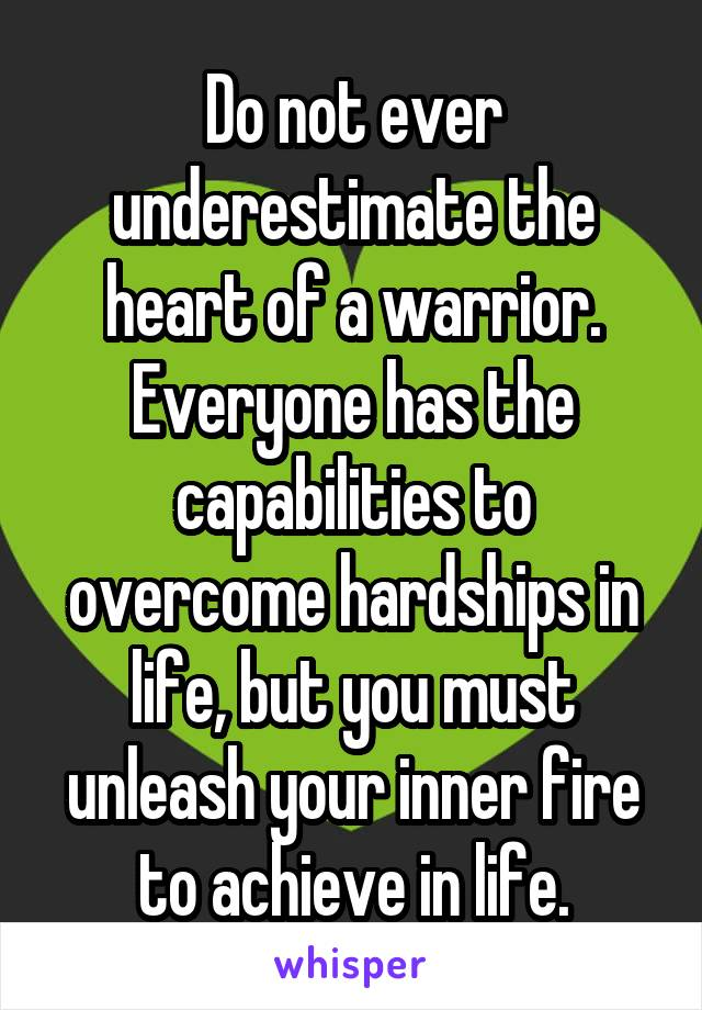 Do not ever underestimate the heart of a warrior. Everyone has the capabilities to overcome hardships in life, but you must unleash your inner fire to achieve in life.