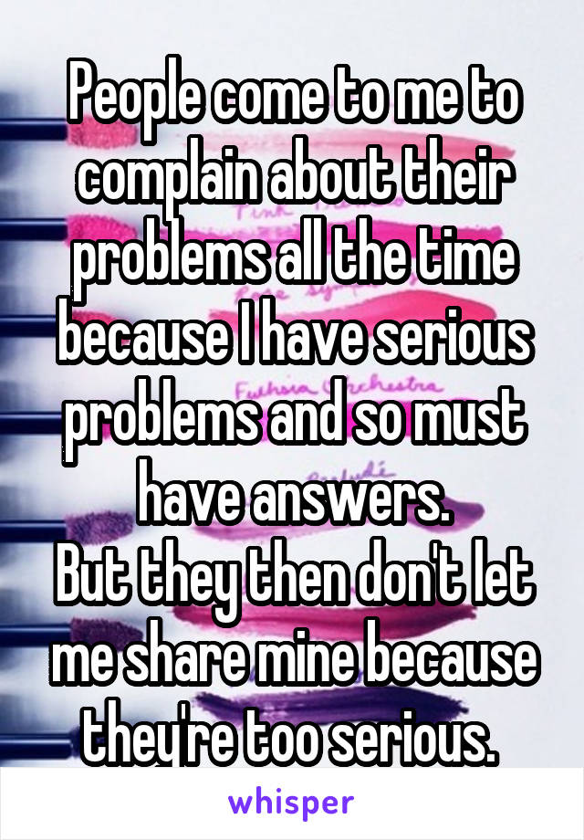 People come to me to complain about their problems all the time because I have serious problems and so must have answers. But they then don't let me share mine because they're too serious.