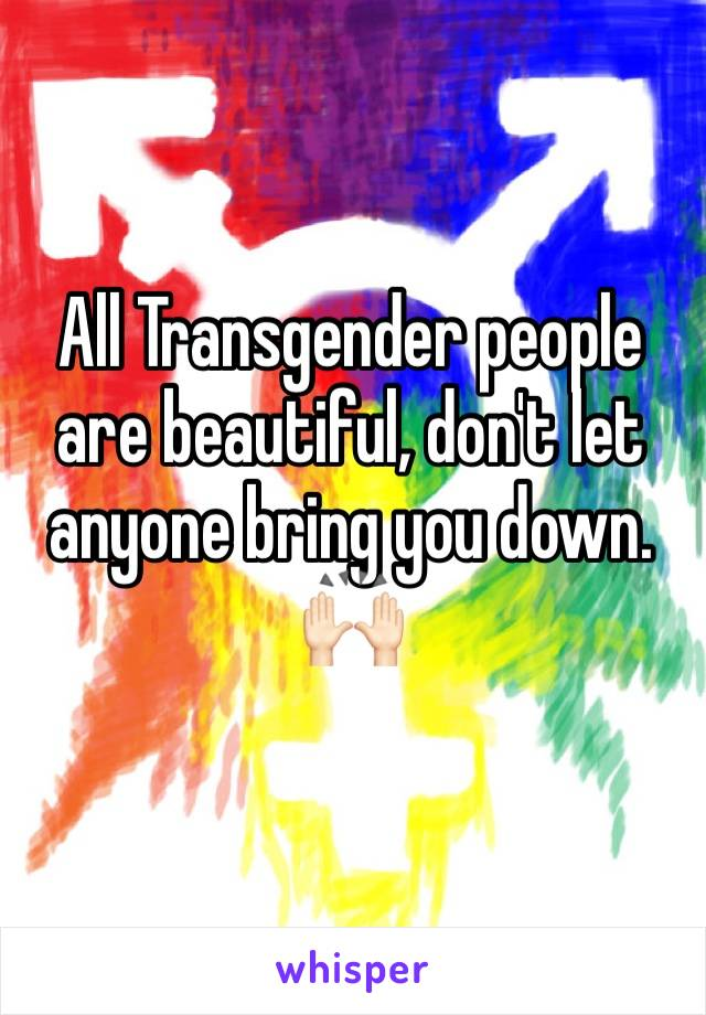All Transgender people are beautiful, don't let anyone bring you down. 🙌🏻