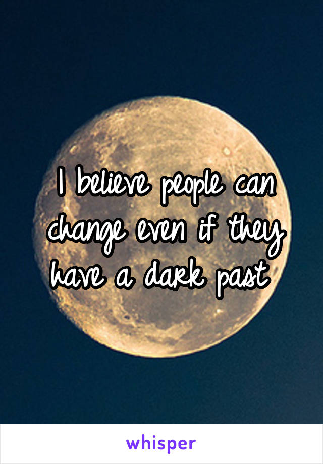 I believe people can change even if they have a dark past