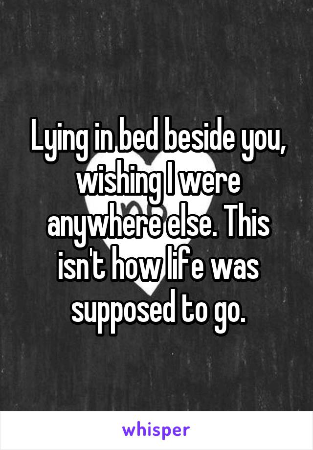 Lying in bed beside you, wishing I were anywhere else. This isn't how life was supposed to go.