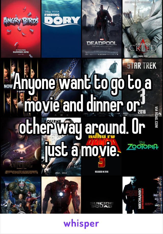 Anyone want to go to a movie and dinner or other way around. Or just a movie.